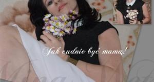 jak cudnie być mamą